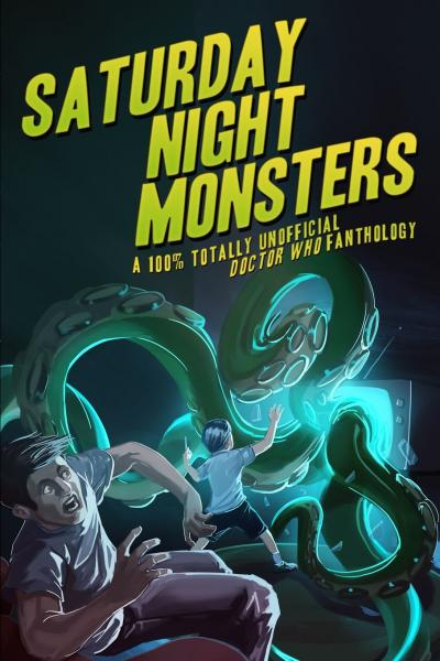 Saturday Night Monsters: A 100% Totally Unofficial Doctor Who Fanthology