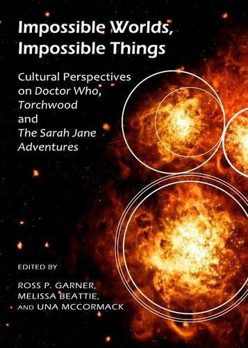 Impossible Worlds, Impossible Things - Cultural Perspectives on Doctor Who, Torchwood and The Sarah Jane Adventures